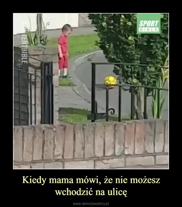 Kiedy mama mówi, że nie możesz wchodzić na ulicę –