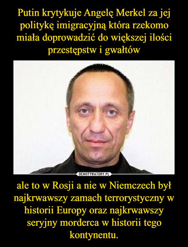 ale to w Rosji a nie w Niemczech był najkrwawszy zamach terrorystyczny w historii Europy oraz najkrwawszy seryjny morderca w historii tego kontynentu. –