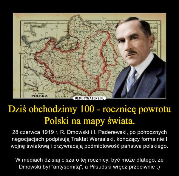 """Dziś obchodzimy 100 - rocznicę powrotu Polski na mapy świata. – 28 czerwca 1919 r. R. Dmowski i I. Paderewski, po półrocznych negocjacjach podpisują Traktat Wersalski, kończący formalnie I wojnę światową i przywracają podmiotowość państwa polskiego.W mediach dzisiaj cisza o tej rocznicy, być może dlatego, że Dmowski był """"antysemitą"""", a Piłsudski wręcz przeciwnie ;)"""