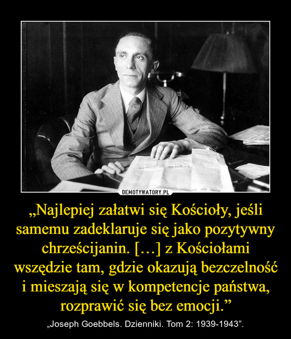 """""""Najlepiej załatwi się Kościoły, jeśli samemu zadeklaruje się jako pozytywny chrześcijanin. […] z Kościołami wszędzie tam, gdzie okazują bezczelność i mieszają się w kompetencje państwa, rozprawić się bez emocji."""" – """"Joseph Goebbels. Dzienniki. Tom 2: 1939-1943""""."""