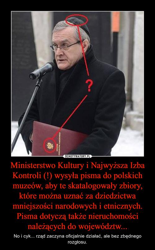 Ministerstwo Kultury i Najwyższa Izba Kontroli (!) wysyła pisma do polskich muzeów, aby te skatalogowały zbiory, które można uznać za dziedzictwa mniejszości narodowych i etnicznych. Pisma dotyczą także nieruchomości należących do województw...