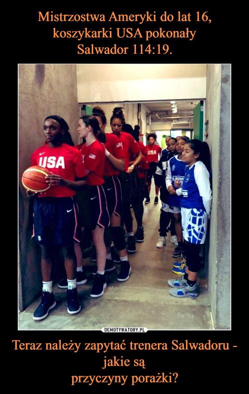 Mistrzostwa Ameryki do lat 16, koszykarki USA pokonały Salwador 114:19. Teraz należy zapytać trenera Salwadoru - jakie są przyczyny porażki?