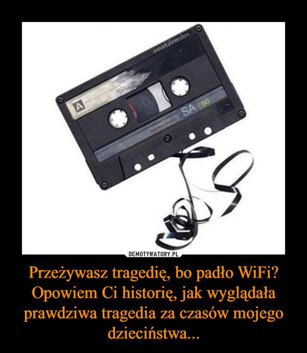 Przeżywasz tragedię, bo padło WiFi? Opowiem Ci historię, jak wyglądała prawdziwa tragedia za czasów mojego dzieciństwa... –
