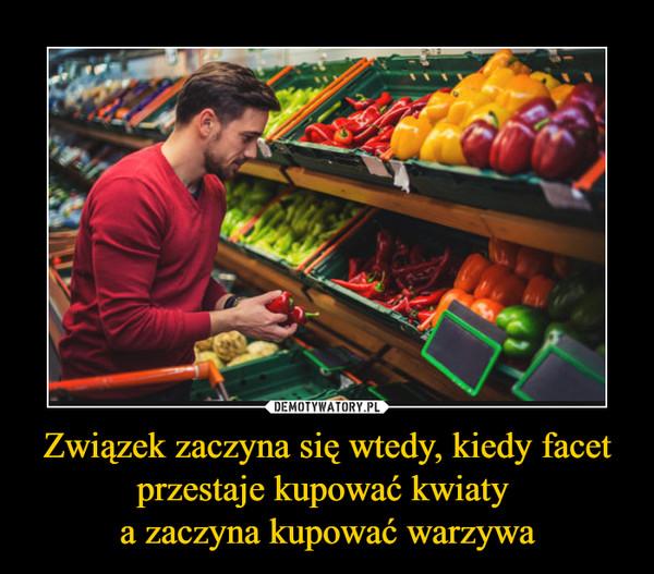 Związek zaczyna się wtedy, kiedy facet przestaje kupować kwiaty a zaczyna kupować warzywa –