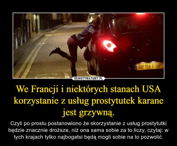 We Francji i niektórych stanach USA korzystanie z usług prostytutek karane jest grzywną. – Czyli po prostu postanowiono że skorzystanie z usług prostytutki będzie znacznie droższe, niż ona sama sobie za to liczy, czytaj: w tych krajach tylko najbogatsi będą mogli sobie na to pozwolić.