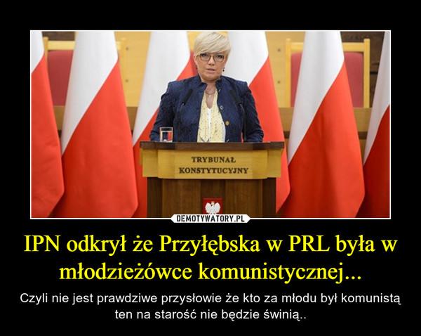 IPN odkrył że Przyłębska w PRL była w młodzieżówce komunistycznej... – Czyli nie jest prawdziwe przysłowie że kto za młodu był komunistą ten na starość nie będzie świnią..