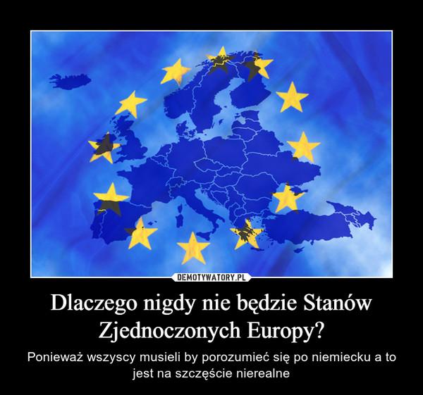 Dlaczego nigdy nie będzie Stanów Zjednoczonych Europy? – Ponieważ wszyscy musieli by porozumieć się po niemiecku a to jest na szczęście nierealne