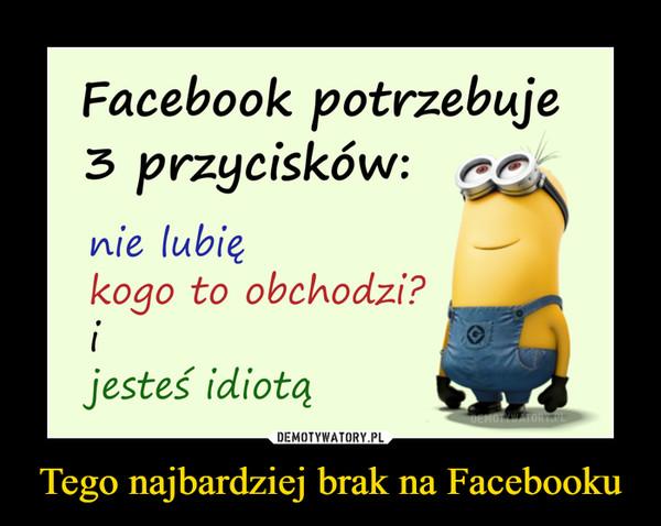 Tego najbardziej brak na Facebooku –  Facebook potrzebuje3 przycisków: cnie lubiekogo to obchodzi?ijesteś idiotąDEMOTYWATORY.PL