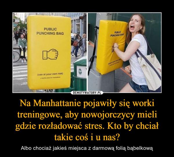 Na Manhattanie pojawiły się worki treningowe, aby nowojorczycy mieli gdzie rozładować stres. Kto by chciał takie coś i u nas? – Albo chociaż jakieś miejsca z darmową folią bąbelkową