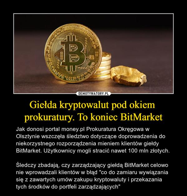 """Giełda kryptowalut pod okiem prokuratury. To koniec BitMarket – Jak donosi portal money.pl Prokuratura Okręgowa w Olsztynie wszczęła śledztwo dotyczące doprowadzenia do niekorzystnego rozporządzenia mieniem klientów giełdy BitMarket. Użytkownicy mogli stracić nawet 100 mln złotych. Śledczy zbadają, czy zarządzający giełdą BitMarket celowo nie wprowadzali klientów w błąd """"co do zamiaru wywiązania się z zawartych umów zakupu kryptowaluty i przekazania tych środków do portfeli zarządzających"""""""