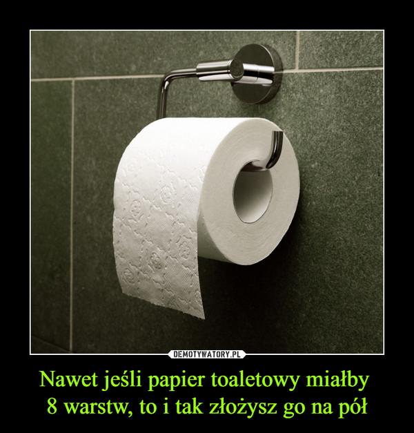 Nawet jeśli papier toaletowy miałby 8 warstw, to i tak złożysz go na pół –