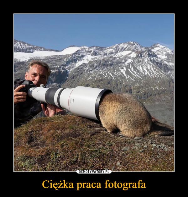 Ciężka praca fotografa –