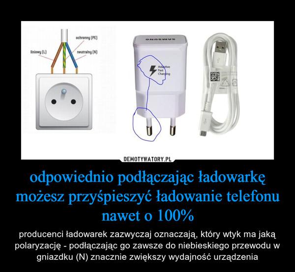 odpowiednio podłączając ładowarkę możesz przyśpieszyć ładowanie telefonu nawet o 100% – producenci ładowarek zazwyczaj oznaczają, który wtyk ma jaką polaryzację - podłączając go zawsze do niebieskiego przewodu w gniazdku (N) znacznie zwiększy wydajność urządzenia