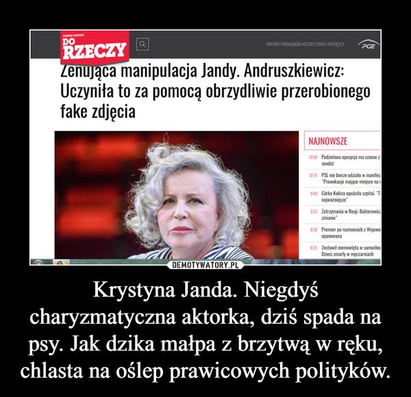 Krystyna Janda. Niegdyś charyzmatyczna aktorka, dziś spada na psy. Jak dzika małpa z brzytwą w ręku, chlasta na oślep prawicowych polityków. –