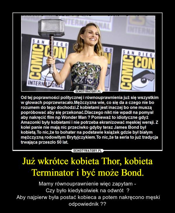 Już wkrótce kobieta Thor, kobieta Terminator i być może Bond. – Mamy równouprawnienie więc zapytam - Czy było kiedykolwiek na odwrót  ?  Aby najpierw była postać kobieca a potem nakręcono męski odpowiednik ??