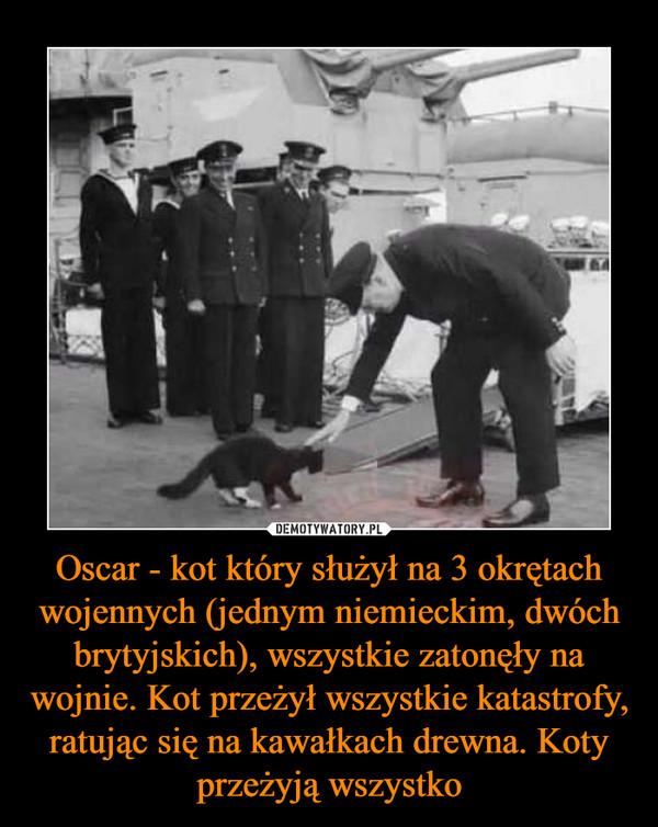 Oscar - kot który służył na 3 okrętach wojennych (jednym niemieckim, dwóch brytyjskich), wszystkie zatonęły na wojnie. Kot przeżył wszystkie katastrofy, ratując się na kawałkach drewna. Koty przeżyją wszystko –