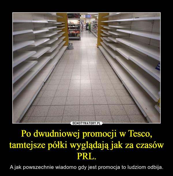 Po dwudniowej promocji w Tesco, tamtejsze półki wyglądają jak za czasów PRL. – A jak powszechnie wiadomo gdy jest promocja to ludziom odbija.