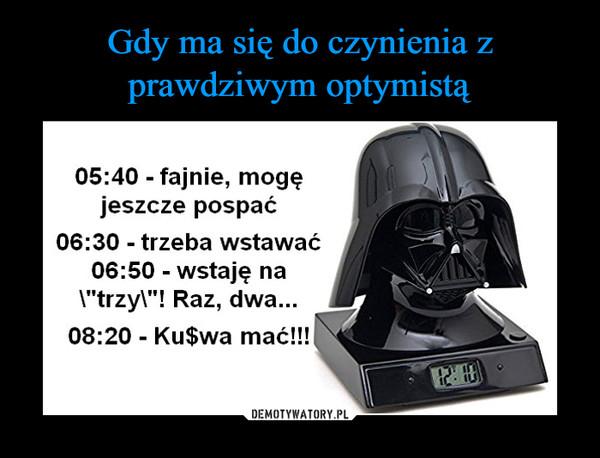 """–  05:40 fajnie, mogęjeszcze pospać06:30 trzeba wstawać06:50 wstaję naI""""trzyl""""! Raz, dwa...08:20 Ku$wa mać!!"""