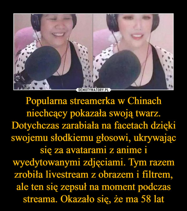 Popularna streamerka w Chinach niechcący pokazała swoją twarz. Dotychczas zarabiała na facetach dzięki swojemu słodkiemu głosowi, ukrywając się za avatarami z anime i wyedytowanymi zdjęciami. Tym razem zrobiła livestream z obrazem i filtrem, ale ten się zepsuł na moment podczas streama. Okazało się, że ma 58 lat –