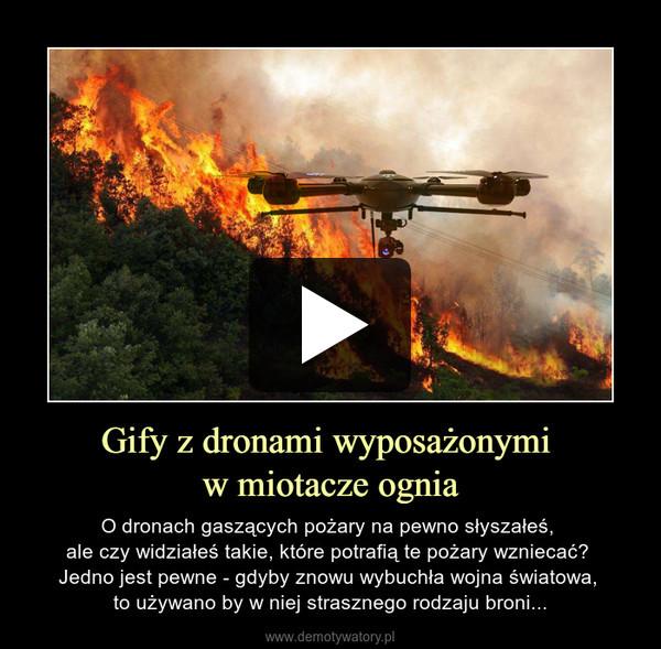 Gify z dronami wyposażonymi w miotacze ognia – O dronach gaszących pożary na pewno słyszałeś, ale czy widziałeś takie, które potrafią te pożary wzniecać? Jedno jest pewne - gdyby znowu wybuchła wojna światowa, to używano by w niej strasznego rodzaju broni...