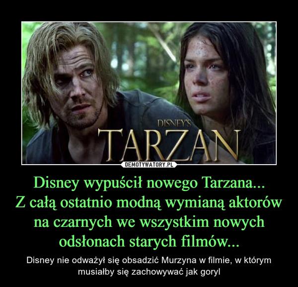 Disney wypuścił nowego Tarzana...Z całą ostatnio modną wymianą aktorów na czarnych we wszystkim nowych odsłonach starych filmów... – Disney nie odważył się obsadzić Murzyna w filmie, w którym musiałby się zachowywać jak goryl