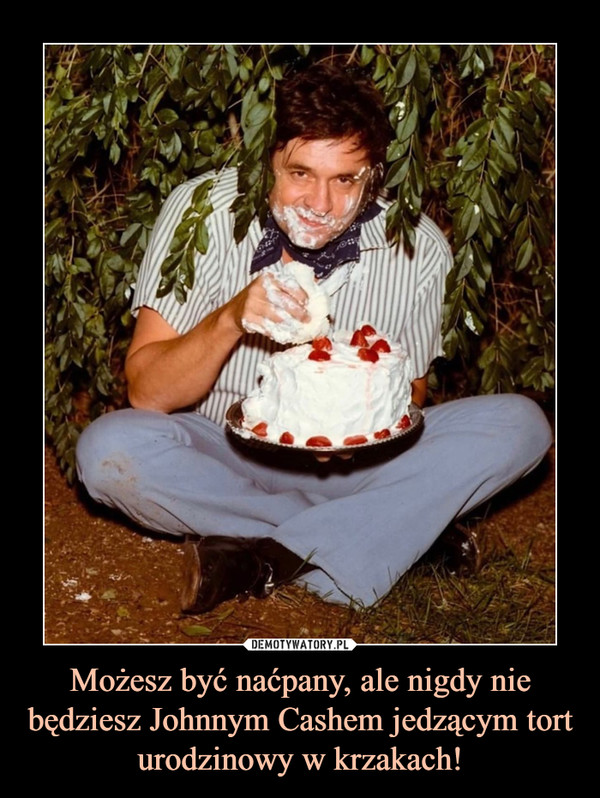 Możesz być naćpany, ale nigdy nie będziesz Johnnym Cashem jedzącym tort urodzinowy w krzakach! –
