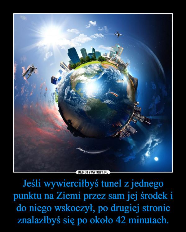 Jeśli wywierciłbyś tunel z jednego punktu na Ziemi przez sam jej środek i do niego wskoczył, po drugiej stronie znalazłbyś się po około 42 minutach. –