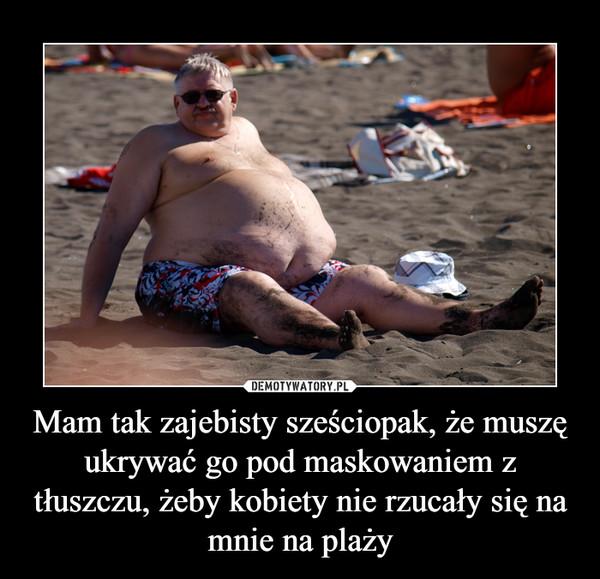 Mam tak zajebisty sześciopak, że muszę ukrywać go pod maskowaniem z tłuszczu, żeby kobiety nie rzucały się na mnie na plaży –