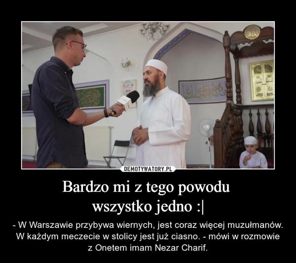 Bardzo mi z tego powodu wszystko jedno :| – - W Warszawie przybywa wiernych, jest coraz więcej muzułmanów. W każdym meczecie w stolicy jest już ciasno. - mówi w rozmowie z Onetem imam Nezar Charif.