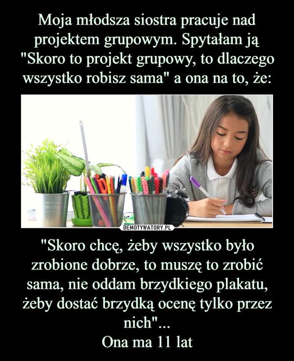 """""""Skoro chcę, żeby wszystko było zrobione dobrze, to muszę to zrobić sama, nie oddam brzydkiego plakatu, żeby dostać brzydką ocenę tylko przez nich""""...Ona ma 11 lat –"""