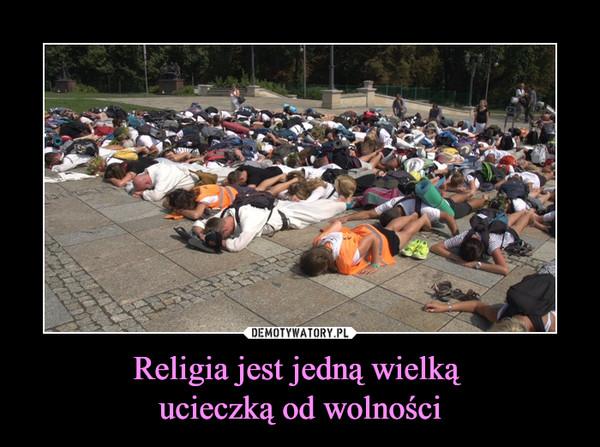 Religia jest jedną wielką ucieczką od wolności –