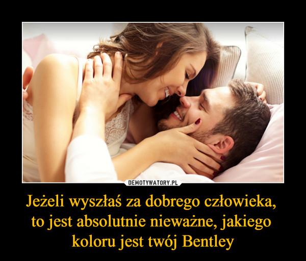 Jeżeli wyszłaś za dobrego człowieka, to jest absolutnie nieważne, jakiego koloru jest twój Bentley –
