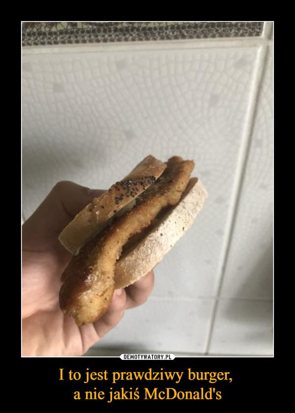 I to jest prawdziwy burger, a nie jakiś McDonald's –