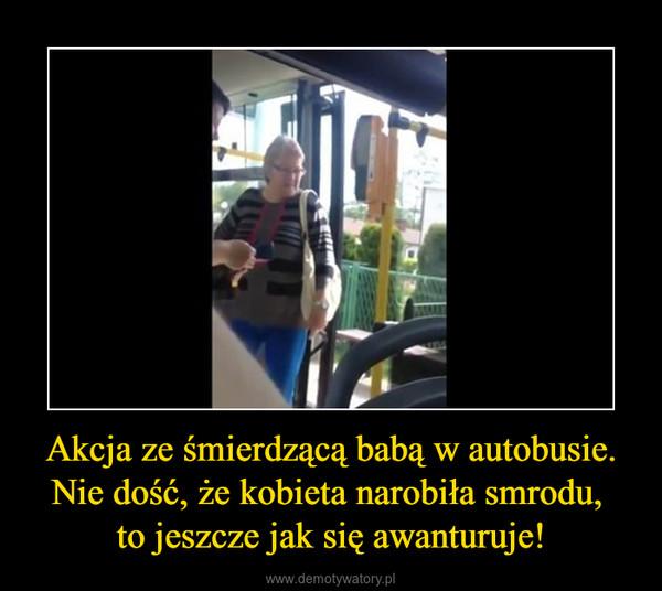Akcja ze śmierdzącą babą w autobusie. Nie dość, że kobieta narobiła smrodu, to jeszcze jak się awanturuje! –