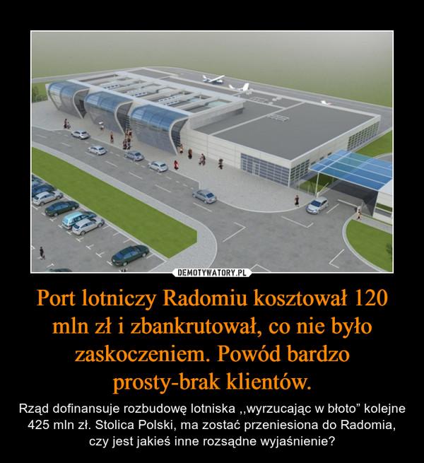 """Port lotniczy Radomiu kosztował 120 mln zł i zbankrutował, co nie było zaskoczeniem. Powód bardzo prosty-brak klientów. – Rząd dofinansuje rozbudowę lotniska ,,wyrzucając w błoto"""" kolejne 425 mln zł. Stolica Polski, ma zostać przeniesiona do Radomia, czy jest jakieś inne rozsądne wyjaśnienie?"""