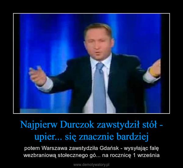 Najpierw Durczok zawstydził stół - upier... się znacznie bardziej – potem Warszawa zawstydziła Gdańsk - wysyłając falę wezbraniową stołecznego gó... na rocznicę 1 września