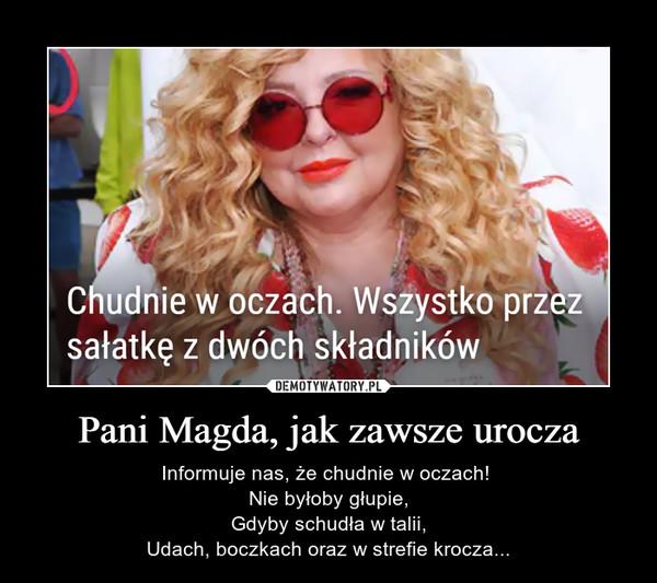 Pani Magda, jak zawsze urocza – Informuje nas, że chudnie w oczach! Nie byłoby głupie,Gdyby schudła w talii,Udach, boczkach oraz w strefie krocza...
