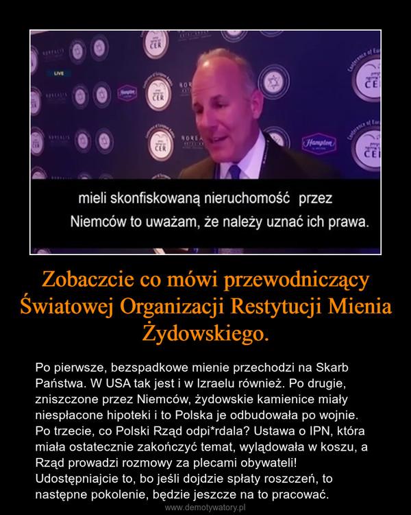 Zobaczcie co mówi przewodniczący Światowej Organizacji Restytucji Mienia Żydowskiego. – Po pierwsze, bezspadkowe mienie przechodzi na Skarb Państwa. W USA tak jest i w Izraelu również. Po drugie, zniszczone przez Niemców, żydowskie kamienice miały niespłacone hipoteki i to Polska je odbudowała po wojnie. Po trzecie, co Polski Rząd odpi*rdala? Ustawa o IPN, która miała ostatecznie zakończyć temat, wylądowała w koszu, a Rząd prowadzi rozmowy za plecami obywateli! Udostępniajcie to, bo jeśli dojdzie spłaty roszczeń, to następne pokolenie, będzie jeszcze na to pracować.