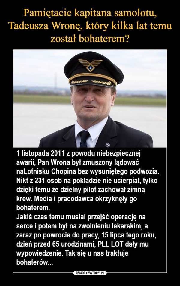 –  1 listopada 2011 z powodu niebezpiecznejawarii, Pan Wrona był zmuszony lądowaćnaLotnisku Chopina bez wysuniętego podwozia.Nikt z 231 osób na pokładzie nie ucierpiał, tylkodzięki temu że dzielny pilot zachował zimnąkrew. Media i pracodawca okrzyknęły gobohaterem.Jakiś czas temu musiał przejść operację naserce i potem był na zwolnieniu lekarskim, azaraz po powrocie do pracy, 15 lipca tego roku,dzień przed 65 urodzinami, PLL LOT dały muwypowiedzenie. Tak się u nas traktujebohaterów...