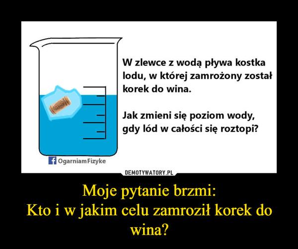 Moje pytanie brzmi:Kto i w jakim celu zamroził korek do wina? –