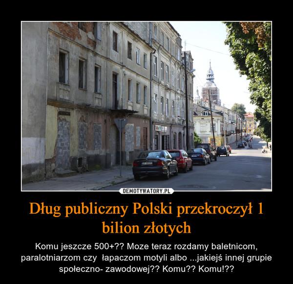 Dług publiczny Polski przekroczył 1 bilion złotych – Komu jeszcze 500+?? Moze teraz rozdamy baletnicom, paralotniarzom czy  łapaczom motyli albo ...jakiejś innej grupie społeczno- zawodowej?? Komu?? Komu!??