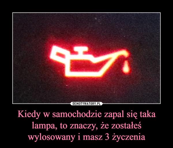 Kiedy w samochodzie zapal się taka lampa, to znaczy, że zostałeś wylosowany i masz 3 życzenia –