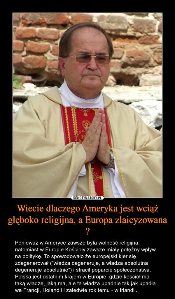 """Wiecie dlaczego Ameryka jest wciąż głęboko religijna, a Europa zlaicyzowana ? – Ponieważ w Ameryce zawsze była wolność religijna, natomiast w Europie Kościoły zawsze miały potężny wpływ na politykę. To spowodowało że europejski kler się zdegenerował (""""władza degeneruje, a władza absolutna degeneruje absolutnie"""") i stracił poparcie społeczeństwa. Polska jest ostatnim krajem w Europie, gdzie kościół ma taką władzę, jaką ma, ale ta władza upadnie tak jak upadła we Francji, Holandii i zaledwie rok temu - w Irlandii."""