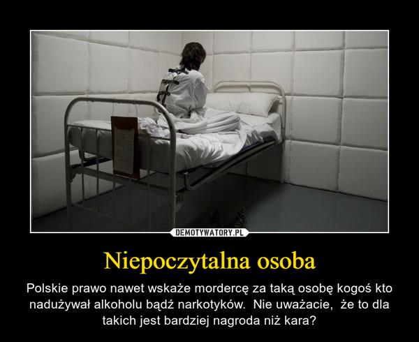 Niepoczytalna osoba – Polskie prawo nawet wskaże mordercę za taką osobę kogoś kto nadużywał alkoholu bądź narkotyków.  Nie uważacie,  że to dla takich jest bardziej nagroda niż kara?