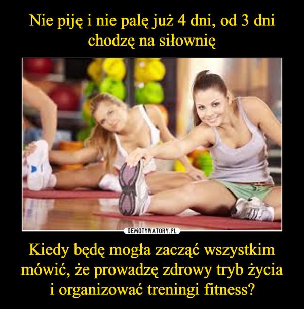 Kiedy będę mogła zacząć wszystkim mówić, że prowadzę zdrowy tryb życiai organizować treningi fitness? –