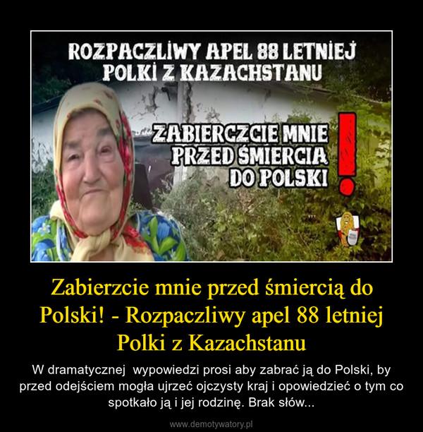 Zabierzcie mnie przed śmiercią do Polski! - Rozpaczliwy apel 88 letniej Polki z Kazachstanu – W dramatycznej  wypowiedzi prosi aby zabrać ją do Polski, by przed odejściem mogła ujrzeć ojczysty kraj i opowiedzieć o tym co spotkało ją i jej rodzinę. Brak słów...