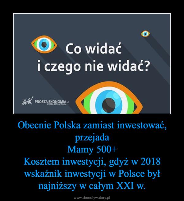 Obecnie Polska zamiast inwestować, przejadaMamy 500+Kosztem inwestycji, gdyż w 2018 wskaźnik inwestycji w Polsce był najniższy w całym XXI w. –
