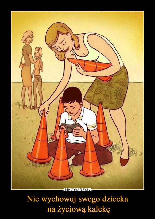 Nie wychowuj swego dziecka na życiową kalekę –