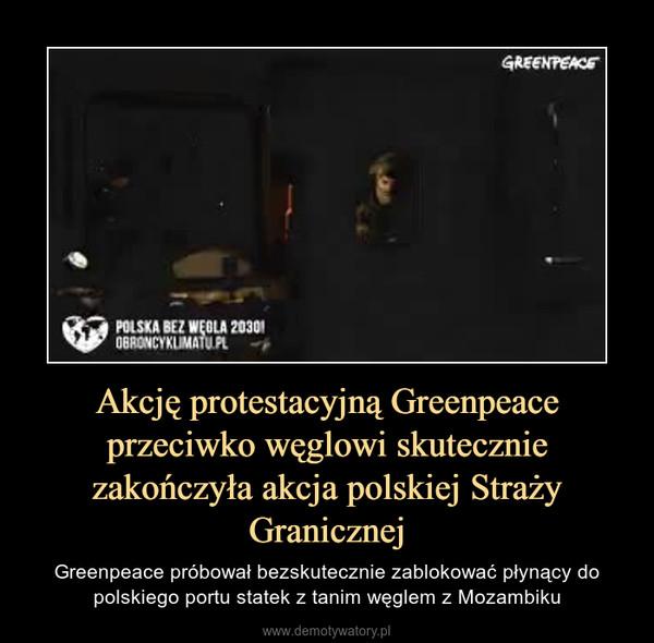 Akcję protestacyjną Greenpeace przeciwko węglowi skutecznie zakończyła akcja polskiej Straży Granicznej – Greenpeace próbował bezskutecznie zablokować płynący do polskiego portu statek z tanim węglem z Mozambiku