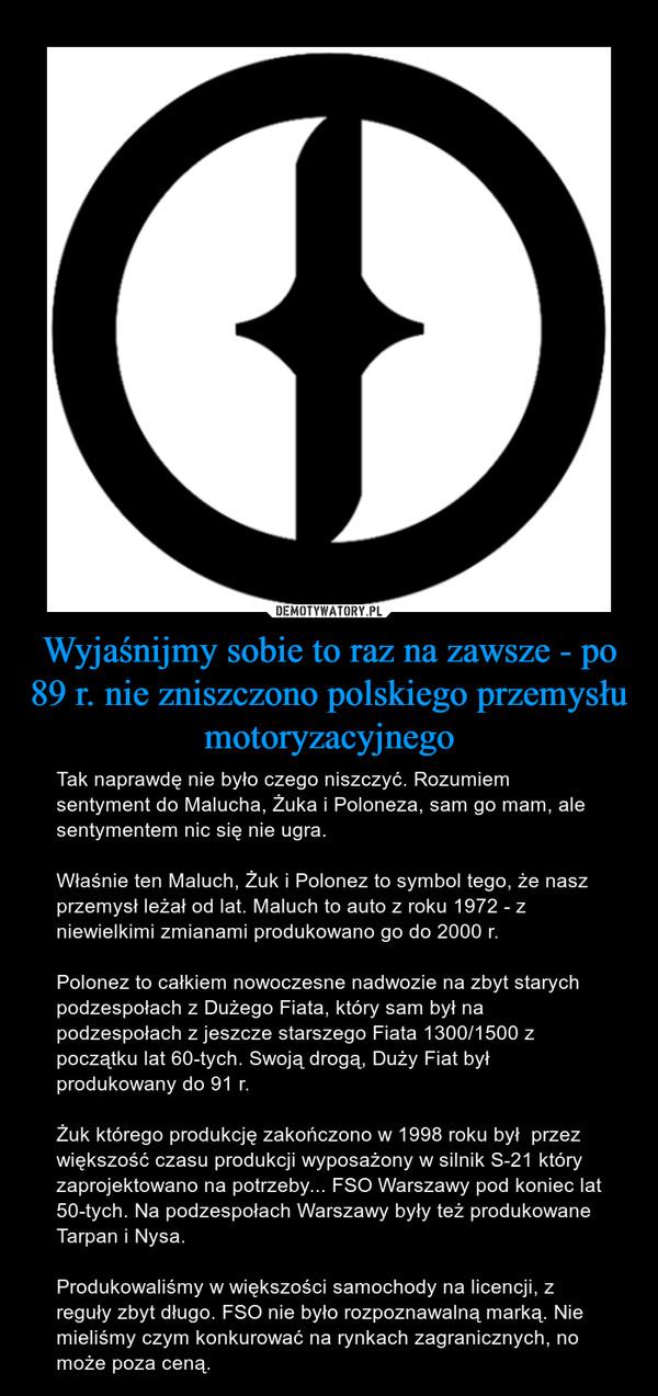 Wyjaśnijmy sobie to raz na zawsze - po 89 r. nie zniszczono polskiego przemysłu motoryzacyjnego – Tak naprawdę nie było czego niszczyć. Rozumiem sentyment do Malucha, Żuka i Poloneza, sam go mam, ale sentymentem nic się nie ugra. Właśnie ten Maluch, Żuk i Polonez to symbol tego, że nasz przemysł leżał od lat. Maluch to auto z roku 1972 - z niewielkimi zmianami produkowano go do 2000 r. Polonez to całkiem nowoczesne nadwozie na zbyt starych podzespołach z Dużego Fiata, który sam był na podzespołach z jeszcze starszego Fiata 1300/1500 z początku lat 60-tych. Swoją drogą, Duży Fiat był produkowany do 91 r. Żuk którego produkcję zakończono w 1998 roku był  przez większość czasu produkcji wyposażony w silnik S-21 który zaprojektowano na potrzeby... FSO Warszawy pod koniec lat 50-tych. Na podzespołach Warszawy były też produkowane Tarpan i Nysa. Produkowaliśmy w większości samochody na licencji, z reguły zbyt długo. FSO nie było rozpoznawalną marką. Nie mieliśmy czym konkurować na rynkach zagranicznych, no może poza ceną.